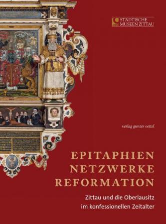Epitaphien, Netzwerke, Reformation Zittau und die Oberlausitz im konfessionellen Zeitalter