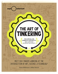 The Art of tinkering : meet 150+ makers working at the intersection of art, science & technology / Karen Wilkinson, Mike Petrich.