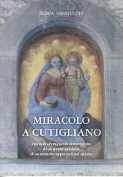 Miracolo a Cutigliano : storia di un miracolo dimenticato, di un ponte perduto, di un oratorio apparso e poi sparito