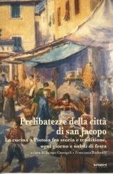 Prelibatezze della città di San Jacopo : la cucina a Pistoia fra storia e tradizione, ogni giorno e nel dì di festa